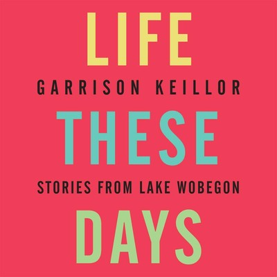 Life These Days: Stories from Lake Wobegon Audiobook, by Garrison Keillor