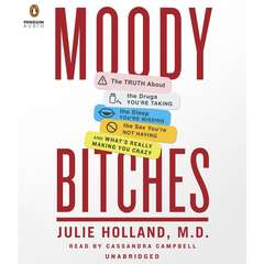 Moody Bitches: The Truth About the Drugs Youre Taking, The Sleep Youre Missing, The Sex Youre Not Having, and Whats Really Making You Crazy Audiobook, by Julie Holland