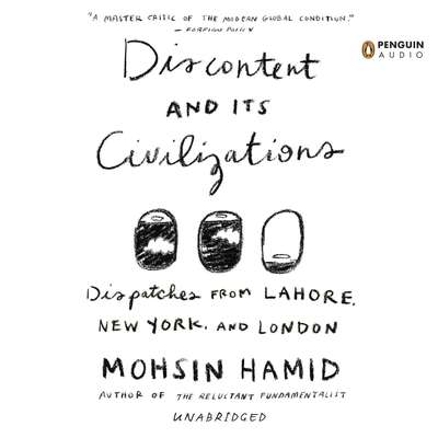 Discontent and its Civilizations: Dispatches from Lahore, New York, and London Audiobook, by Mohsin Hamid