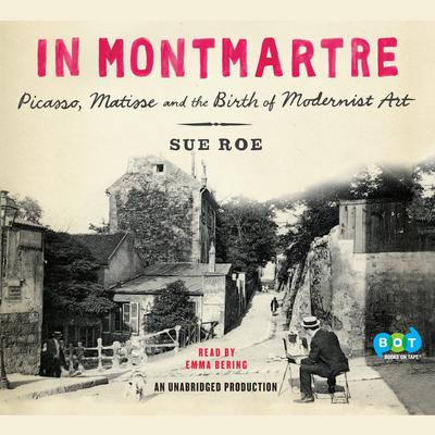 In Montmartre: Picasso, Matisse and the Birth of Modernist Art Audiobook, by Sue Roe