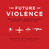 The Future of Violence: Robots and Germs, Hackers and Drones—Confronting a New Age of Threat, by Benjamin Wittes, Gabriella Blum