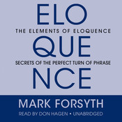 The Elements of Eloquence: Secrets of the Perfect Turn of Phrase, by Mark Forsyth
