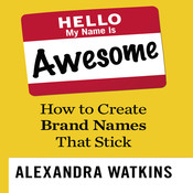 Hello, My Name Is Awesome: How to Create Brand Names That Stick, by Alexandra Watkins