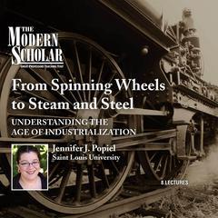 From Spinning Wheels to Steam and Steel: Understanding the Age of Industrialization Audiobook, by Jennifer J. Popiel, Jennifer Popiel