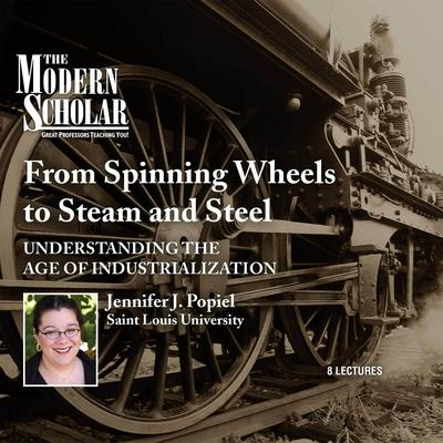 From Spinning Wheels to Steam and Steel: Understanding the Age of Industrialization Audiobook, by Jennifer J. Popiel