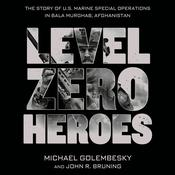Level Zero Heroes: The Story of U.S. Marine Special Operations in Bala Murghab, Afghanistan Audiobook, by Atul Gawande, Michael Golembesky, John R. Bruning