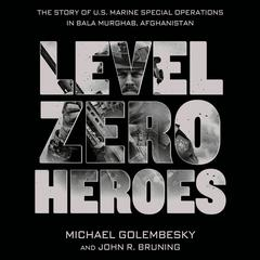 Level Zero Heroes: The Story of U.S. Marine Special Operations in Bala Murghab, Afghanistan Audiobook, by John R. Bruning, Michael Golembesky