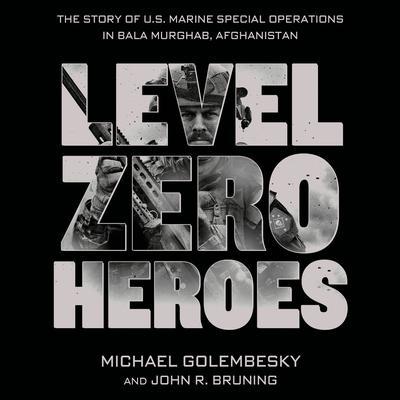 Level Zero Heroes: The Story of U.S. Marine Special Operations in Bala Murghab, Afghanistan Audiobook, by Michael Golembesky