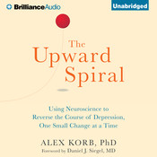 The Upward Spiral: Using Neuroscience to Reverse the Course of Depression, One Small Change at a Time, by Alex Korb, Alex Korb, PhD.
