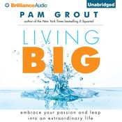 Living Big: Embrace Your Passion and Leap Into an Extraordinary Life, by Pam Grout