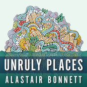 Unruly Places: Lost Spaces, Secret Cities, and Other Inscrutable Geographies Audiobook, by Alastair Bonnett