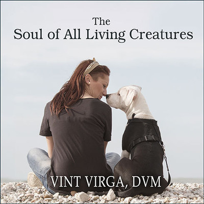 The Soul of All Living Creatures: What Animals Can Teach Us About Being Human Audiobook, by Vint Virga