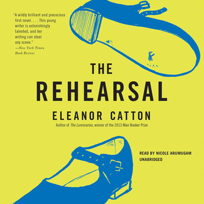 The Rehearsal: A Novel Audiobook, by Eleanor Catton