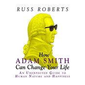 How Adam Smith Can Change Your Life: An Unexpected Guide to Human Nature and Happiness, by Russ Roberts