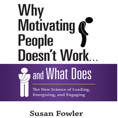 Why Motivating People Doesnt Work...and What Does: The New Science of Leading, Energizing, and Engaging Audiobook, by Susan Fowler