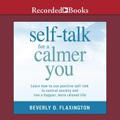 Self-Talk for a Calmer You: Learn How to Use Positive Self-Talk to Control Anxiety and Live a Happier, More Relaxed Life, by Beverly D. Flaxington