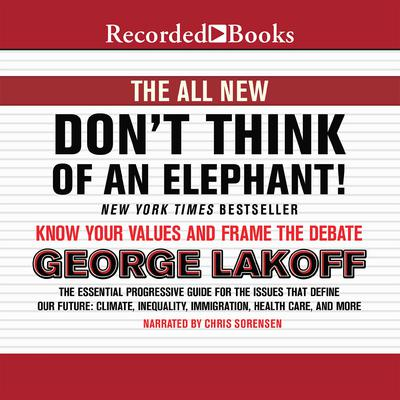 Don't Think of an Elephant!: Know Your Values and Frame the Debate, the New Tenth Anniversary Edition Audiobook, by George Lakoff