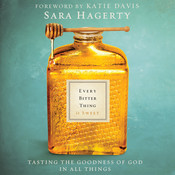 Every Bitter Thing Is Sweet: Tasting the Goodness of God in All Things, by Sara Hagerty