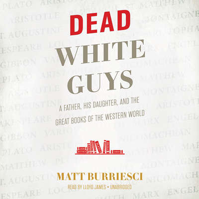 Dead White Guys: A Father, His Daughter, and the Great Books of the Western World Audiobook, by Matt Burriesci