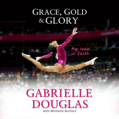 Grace, Gold, and Glory My Leap of Faith Audiobook, by Gabrielle Douglas