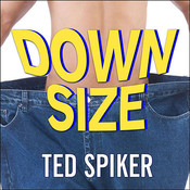 Down Size: 12 Truths for Turning Pants-Splitting Frustration into Pants-Fitting Success, by Ted Spiker