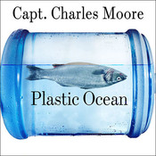 Plastic Ocean: How a Sea Captains Chance Discovery Launched a Determined Quest to Save the Oceans Audiobook, by Charles Moore, Cassandra Phillips