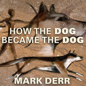 How the Dog Became the Dog: From Wolves to Our Best Friends, by Mark Derr