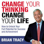 Change Your Thinking, Change Your Life: How to Unlock Your Full Potential for Success and Achievement Audiobook, by Brian Tracy