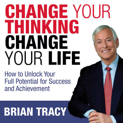 Change Your Thinking, Change Your Life: How to Unlock Your Full Potential for Success and Achievement Audiobook, by