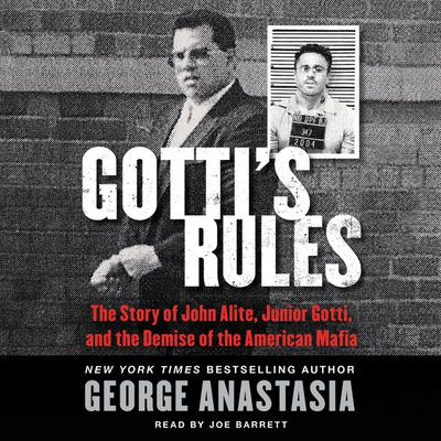 Gottis Rules: The Story of John Alite, Junior Gotti, and the Demise of the American Mafia Audiobook, by George Anastasia