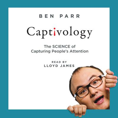 Captivology: The Science of Capturing Peoples Attention Audiobook, by Ben Parr