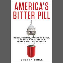 Americas Bitter Pill: Money, Politics, Backroom Deals, and the Fight to Fix Our Broken Healthcare System Audiobook, by Steven Brill