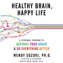 Healthy Brain, Happy Life: A Personal Program to Activate Your Brain and Do Everything Better Audiobook, by Billie Fitzpatrick, Wendy Suzuki