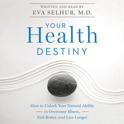 Your Health Destiny: How to Unlock Your Natural Ability to Overcome Illness, Feel Better, and Live Longer Audiobook, by Eva M. Selhub, M.D.