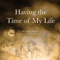 Having the Time of My Life  Audiobook, by Peter Chapel