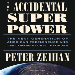 The Accidental Superpower: The Next Generation of American Preeminence and the Coming Global Disorder Audiobook, by Peter Zeihan