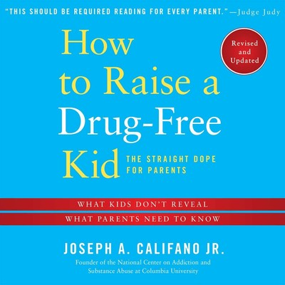 How to Raise a Drug-Free Kid: The Straight Dope for Parents Audiobook, by Joseph A.  Califano Jr.