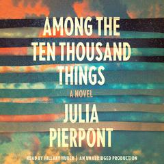Among the Ten Thousand Things: A Novel Audiobook, by Julia Pierpont