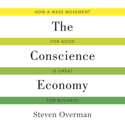 The Conscience Economy: How a Mass Movement for Good Is Great for Business Audiobook, by Steven Overman