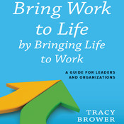 Bring Work to Life by Bringing Life to Work: A Guide for Leaders and Organizations, by Tracy Brower