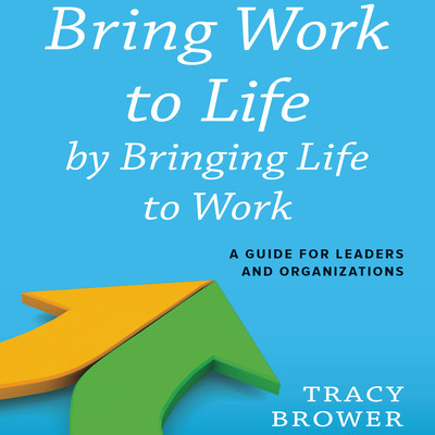 Bring Work to Life by Bringing Life to Work: A Guide for Leaders and Organizations Audiobook, by Tracy Brower