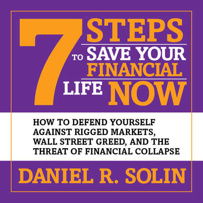 7 Steps to Save Your Financial Life Now: How to Defend Yourself Against Rigged Markets, Wall Street Greed, and the Threat of Financial Collapse Audiobook, by Daniel R. Solin