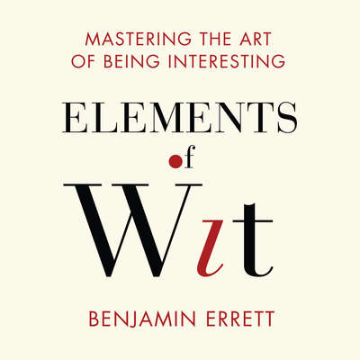 Elements of Wit: Mastering the Art of Being Interesting Audiobook, by Benjamin Errett