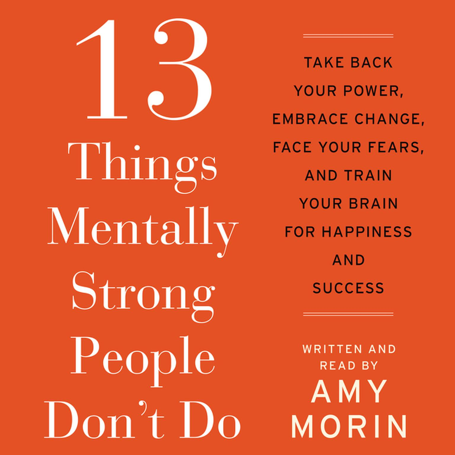 Printable 13 Things Mentally Strong People Don't Do: Take Back Your Power, Embrace Change, Face Your Fears, and Train Your Brain for Happiness and Success Audiobook Cover Art