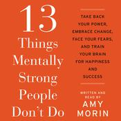 13 Things Mentally Strong People Don't Do: Take Back Your Power, Embrace Change, Face Your Fears, and Train Your Brain for Happienss and Success, by Amy Morin