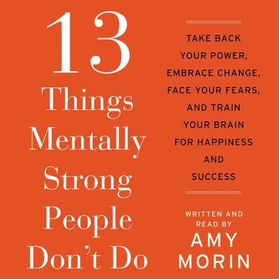 13 Things Mentally Strong People Dont Do: Take Back Your Power, Embrace Change, Face Your Fears, and Train Your Brain for Happienss and Success Audiobook, by Amy Morin