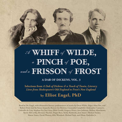 A Whiff of Wilde, a Pinch of Poe, and a Frisson of Frost: A Dab of Dickens, Vol. 3; Selections from A Dab of Dickens & a Touch of Twain, Literary Lives from Shakespeare's Old England to Frost's New England Audiobook, by Elliot Engel