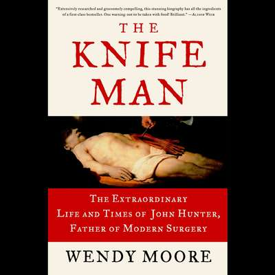 The Knife Man: The Extraordinary Life and Times of John Hunter, Father of Modern Surgery Audiobook, by Wendy Moore