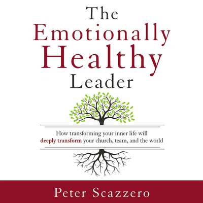 The Emotionally Healthy Leader: How Transforming Your Inner Life Will Deeply Transform Your Church, Team, and the World Audiobook, by Peter Scazzero