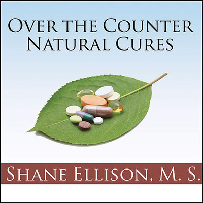 Over-the-Counter Natural Cures: Take Charge of Your Health in 30 Days with 10 Lifesaving Supplements for under $10 Audiobook, by Shane Ellison